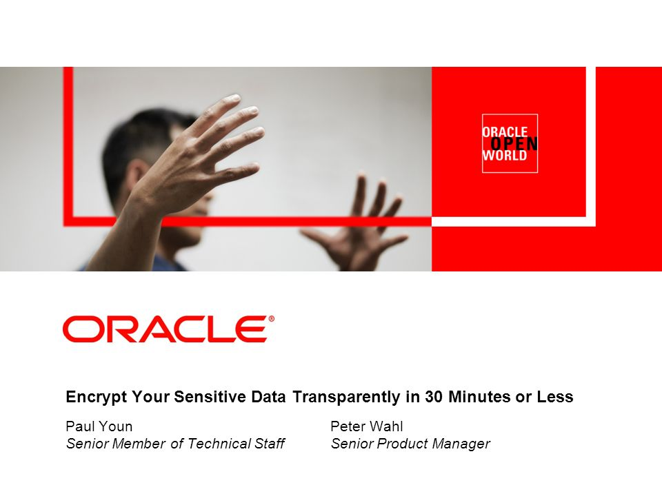 Encrypt Your Sensitive Data Transparently in 30 Minutes or Less Paul Youn Peter Wahl Senior Member of Technical StaffSenior Product Manager