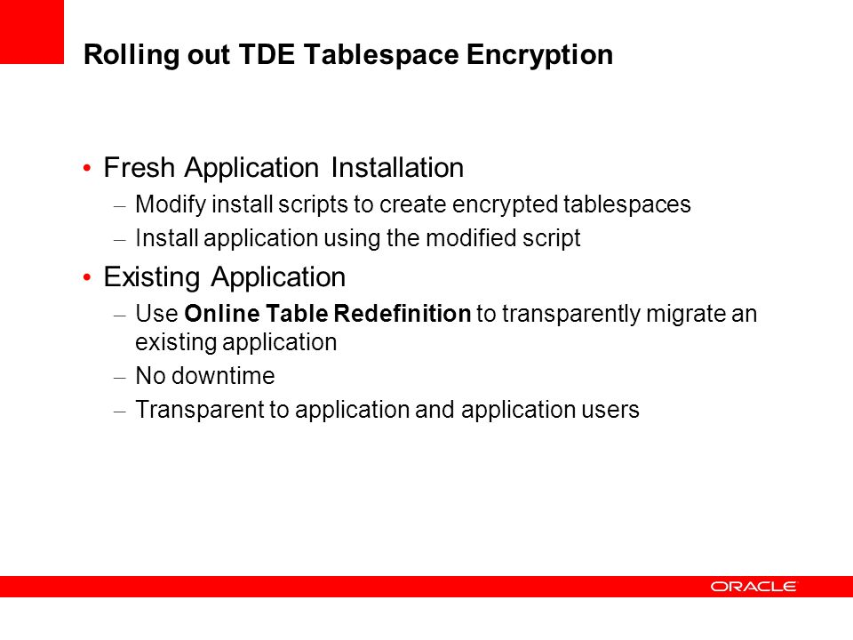 Fresh Application Installation – Modify install scripts to create encrypted tablespaces – Install application using the modified script Existing Application – Use Online Table Redefinition to transparently migrate an existing application – No downtime – Transparent to application and application users Rolling out TDE Tablespace Encryption