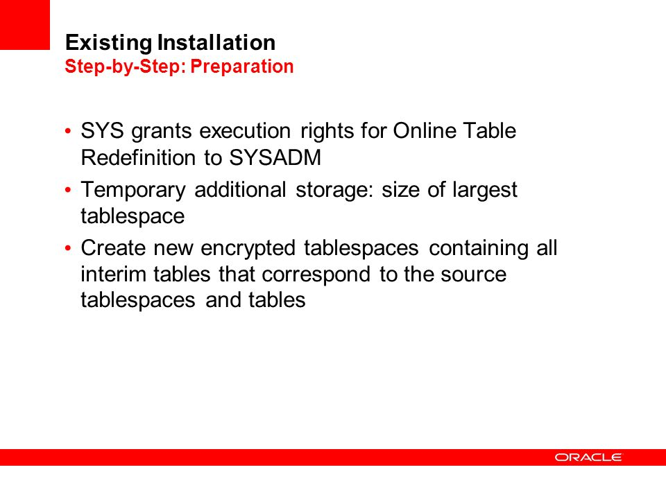 Existing Installation Step-by-Step: Preparation SYS grants execution rights for Online Table Redefinition to SYSADM Temporary additional storage: size of largest tablespace Create new encrypted tablespaces containing all interim tables that correspond to the source tablespaces and tables