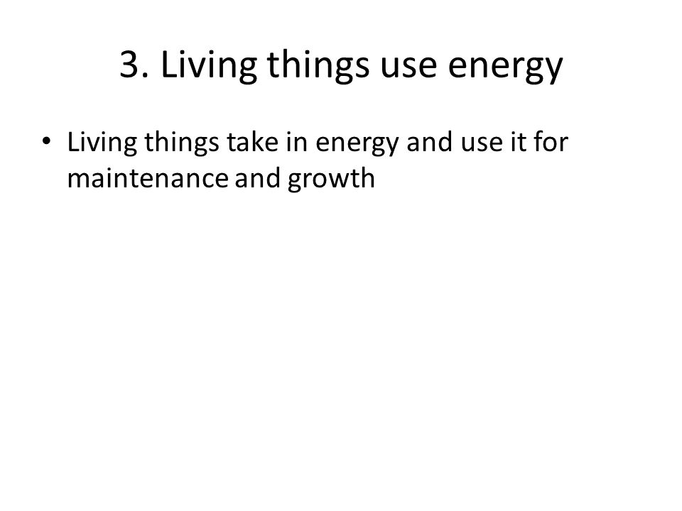 3. Living things use energy Living things take in energy and use it for maintenance and growth