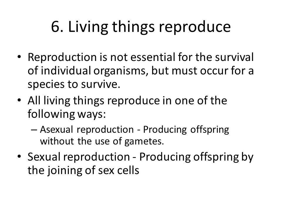 6. Living things reproduce Reproduction is not essential for the survival of individual organisms, but must occur for a species to survive. All living