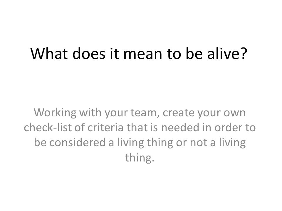What does it mean to be alive? Working with your team, create your own check-list of criteria that is needed in order to be considered a living thing