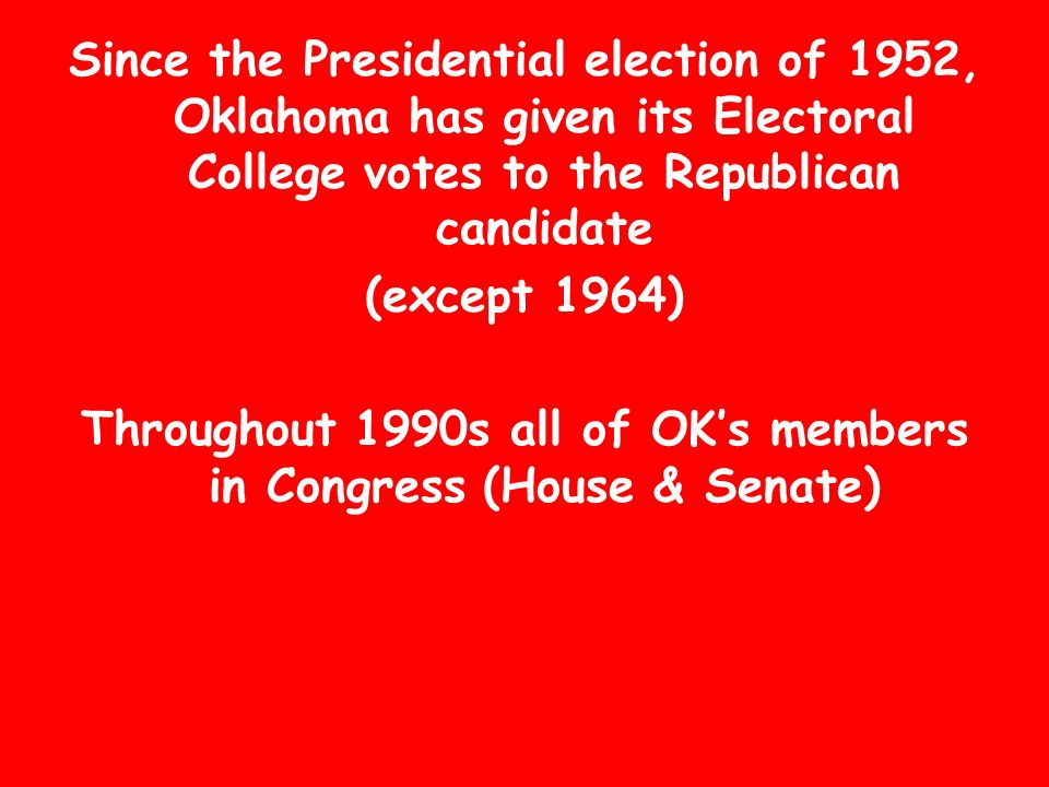 Since the Presidential election of 1952, Oklahoma has given its Electoral College votes to the Republican candidate (except 1964) Throughout 1990s all of OKs members in Congress (House & Senate)