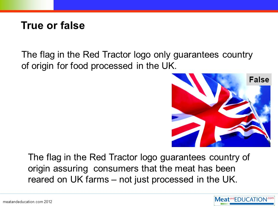 The flag in the Red Tractor logo only guarantees country of origin for food processed in the UK. True or false The flag in the Red Tractor logo guaran