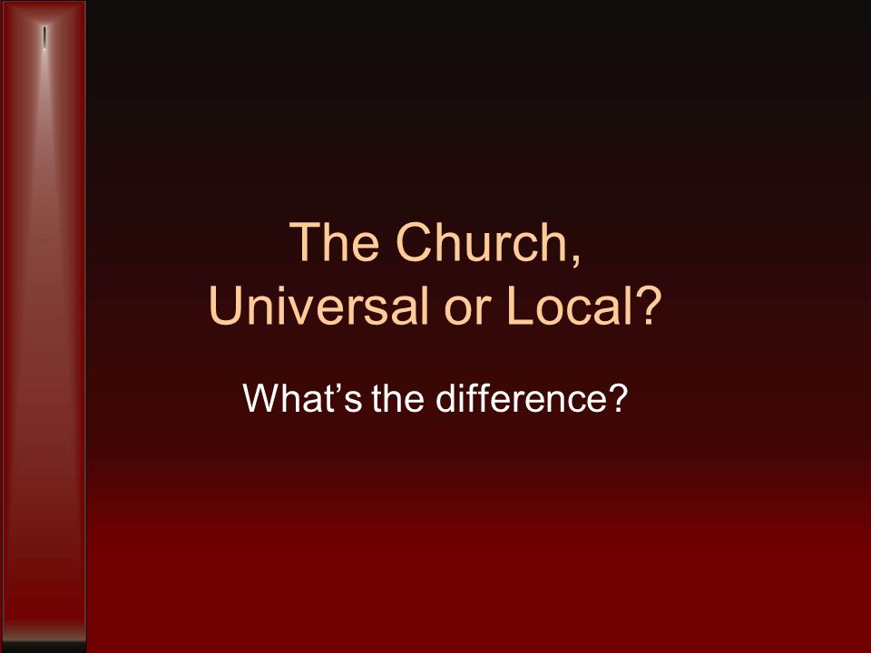 The Church, Universal or Local Whats the difference