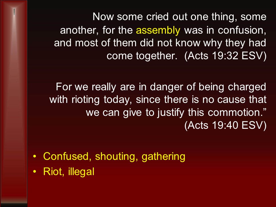 Now some cried out one thing, some another, for the assembly was in confusion, and most of them did not know why they had come together. (Acts 19:32 E