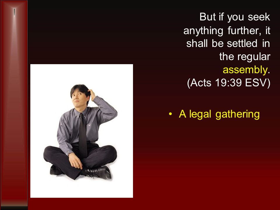 But if you seek anything further, it shall be settled in the regular assembly. (Acts 19:39 ESV) A legal gathering