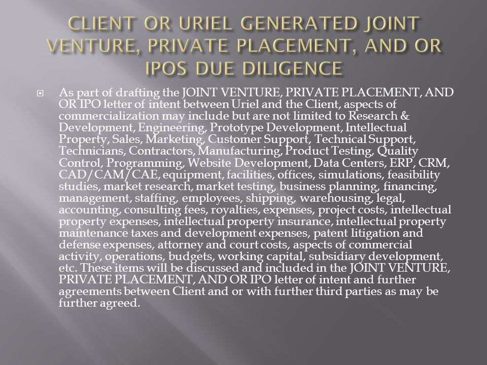 As part of drafting the JOINT VENTURE, PRIVATE PLACEMENT, AND OR IPO letter of intent between Uriel and the Client, aspects of commercialization may include but are not limited to Research & Development, Engineering, Prototype Development, Intellectual Property, Sales, Marketing, Customer Support, Technical Support, Technicians, Contractors, Manufacturing, Product Testing, Quality Control, Programming, Website Development, Data Centers, ERP, CRM, CAD/CAM/CAE, equipment, facilities, offices, simulations, feasibility studies, market research, market testing, business planning, financing, management, staffing, employees, shipping, warehousing, legal, accounting, consulting fees, royalties, expenses, project costs, intellectual property expenses, intellectual property insurance, intellectual property maintenance taxes and development expenses, patent litigation and defense expenses, attorney and court costs, aspects of commercial activity, operations, budgets, working capital, subsidiary development, etc.