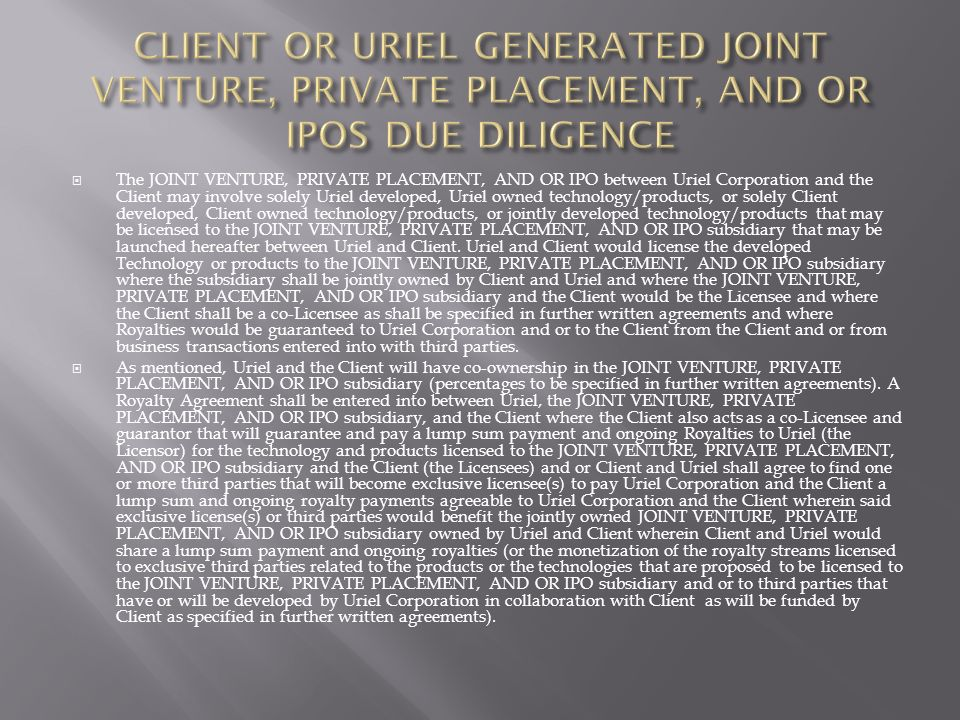 The JOINT VENTURE, PRIVATE PLACEMENT, AND OR IPO between Uriel Corporation and the Client may involve solely Uriel developed, Uriel owned technology/products, or solely Client developed, Client owned technology/products, or jointly developed technology/products that may be licensed to the JOINT VENTURE, PRIVATE PLACEMENT, AND OR IPO subsidiary that may be launched hereafter between Uriel and Client.