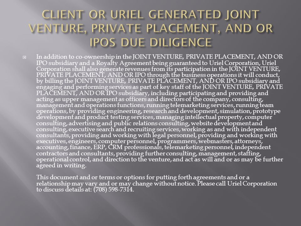 In addition to co-ownership in the JOINT VENTURE, PRIVATE PLACEMENT, AND OR IPO subsidiary and a Royalty Agreement being guaranteed to Uriel Corporation, Uriel Corporation shall also generate revenues from its participation in the JOINT VENTURE, PRIVATE PLACEMENT, AND OR IPO through the business operations it will conduct, by billing the JOINT VENTURE, PRIVATE PLACEMENT, AND OR IPO subsidiary and engaging and performing services as part of key staff of the JOINT VENTURE, PRIVATE PLACEMENT, AND OR IPO subsidiary, including participating and providing and acting as upper management as officers and directors of the company, consulting, management and operations functions, running telemarketing services, running team operations, by providing engineering, research and development, simulation, prototype development and product testing services, managing intellectual property, computer consulting, advertising and public relations consulting, website development and consulting, executive search and recruiting services, working as and with independent consultants, providing and working with legal personnel, providing and working with executives, engineers, computer personnel, programmers, webmasters, attorneys, accounting, finance, ERP, CRM professionals, telemarketing personnel, independent contractors and consultants, providing further consulting, management, staffing, operational control, and direction to the venture, and act as will and or as may be further agreed in writing.