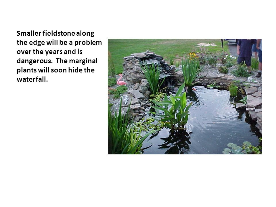 Smaller fieldstone along the edge will be a problem over the years and is dangerous.