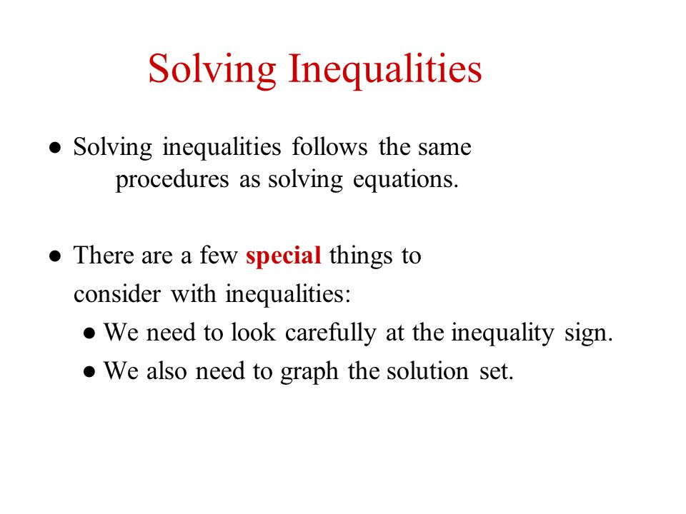 Solving Inequalities Solving inequalities follows the same procedures as solving equations. There are a few special things to consider with inequaliti
