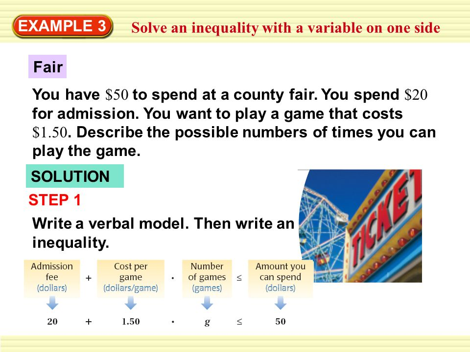 EXAMPLE 3 Solve an inequality with a variable on one side Fair You have $50 to spend at a county fair. You spend $20 for admission. You want to play a
