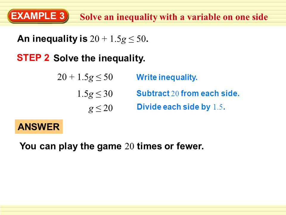 EXAMPLE 3 Solve an inequality with a variable on one side An inequality is 20 + 1.5g 50. STEP 2 Solve the inequality. 20 + 1.5g 50 1.5g 30 g 20 Write