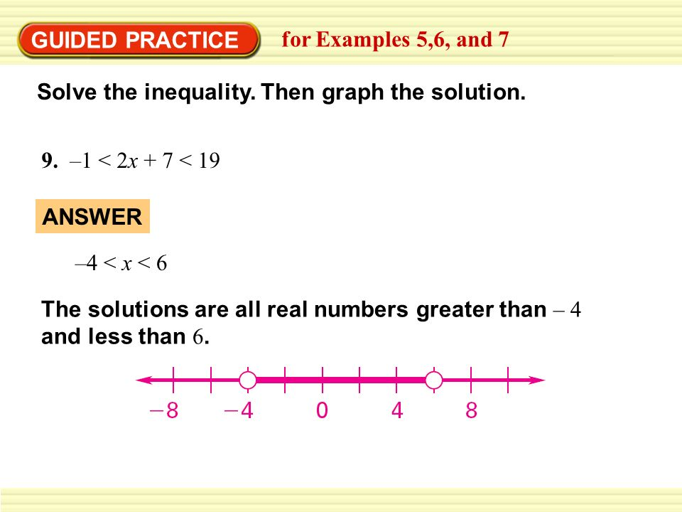 GUIDED PRACTICE for Examples 5,6, and 7 Solve the inequality. Then graph the solution. 9. –1 < 2x + 7 < 19 ANSWER The solutions are all real numbers g