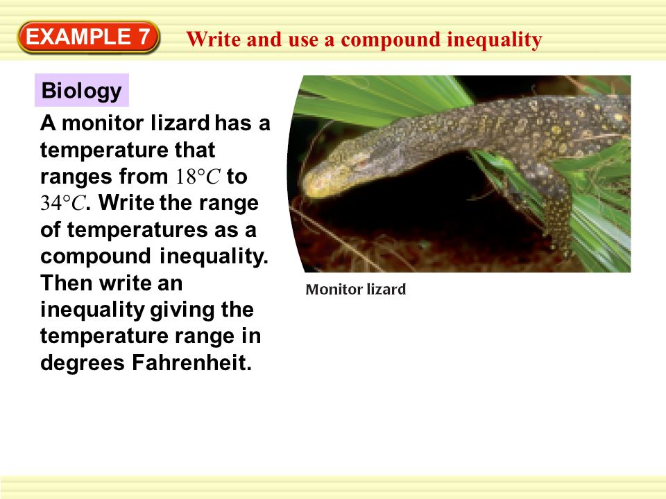 EXAMPLE 7 Write and use a compound inequality Biology A monitor lizard has a temperature that ranges from 18°C to 34°C. Write the range of temperature