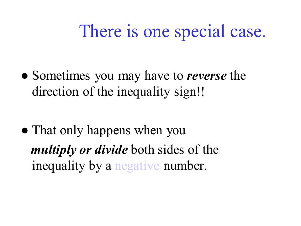 There is one special case. Sometimes you may have to reverse the direction of the inequality sign!! That only happens when you multiply or divide both