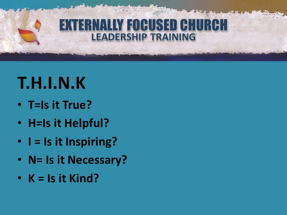 EXTERNALLY FOCUSED CHURCH LEADERSHIP TRAINING EXTERNALLY FOCUSED CHURCH LEADERSHIP TRAINING T.H.I.N.K T=Is it True.