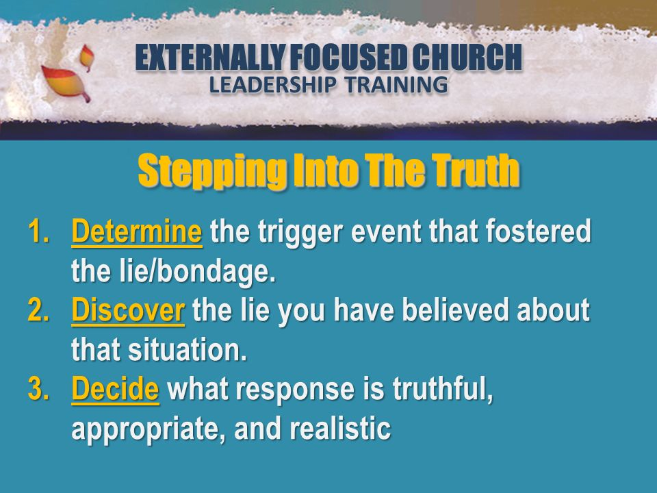 EXTERNALLY FOCUSED CHURCH LEADERSHIP TRAINING EXTERNALLY FOCUSED CHURCH LEADERSHIP TRAINING Million Leaders Mandate Notebook Two Security or Sabotage (Lesson 2) EXTERNALLY FOCUSED CHURCH LEADERSHIP TRAINING EXTERNALLY FOCUSED CHURCH LEADERSHIP TRAINING Stepping Into The Truth 1.Determine the trigger event that fostered the lie/bondage.