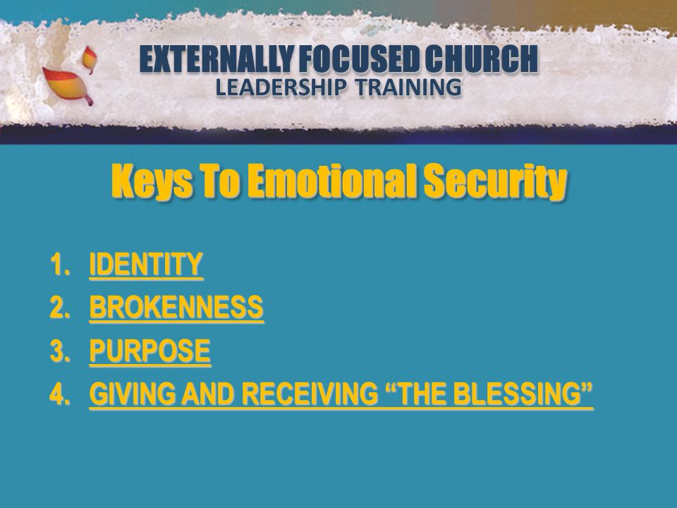 EXTERNALLY FOCUSED CHURCH LEADERSHIP TRAINING EXTERNALLY FOCUSED CHURCH LEADERSHIP TRAINING Million Leaders Mandate Notebook Two Security or Sabotage (Lesson 2) FOCUSED CHURCH EXTERNALLY FOCUSED CHURCH LEADERSHIP TRAINING FOCUSED CHURCH EXTERNALLY FOCUSED CHURCH LEADERSHIP TRAINING 1.IDENTITY 2.BROKENNESS 3.PURPOSE 4.GIVING AND RECEIVING THE BLESSING Keys To Emotional Security