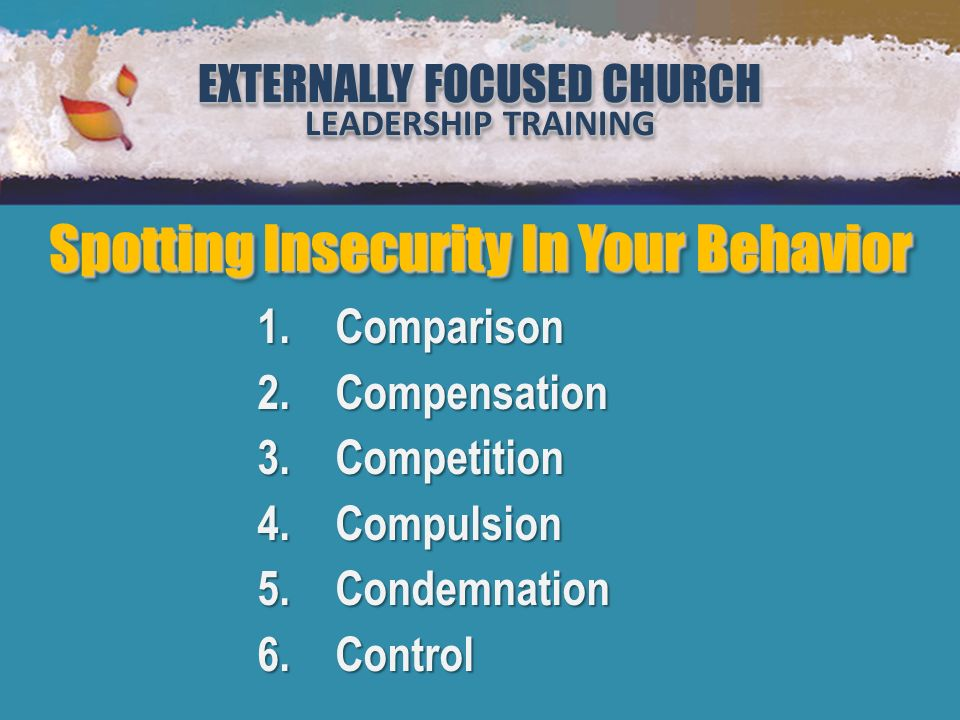 EXTERNALLY FOCUSED CHURCH LEADERSHIP TRAINING EXTERNALLY FOCUSED CHURCH LEADERSHIP TRAINING Million Leaders Mandate Notebook Two Security or Sabotage (Lesson 2) EXTERNALLY FOCUSED CHURCH LEADERSHIP TRAINING EXTERNALLY FOCUSED CHURCH LEADERSHIP TRAINING Spotting Insecurity In Your Behavior 1.Comparison 2.Compensation 3.Competition 4.Compulsion 5.Condemnation 6.Control