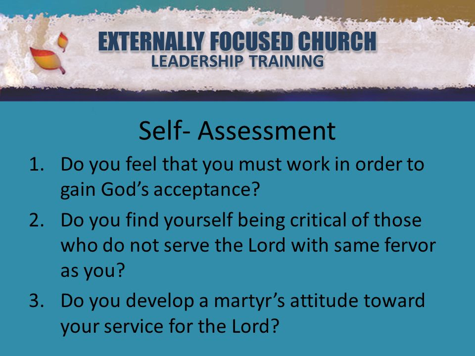 EXTERNALLY FOCUSED CHURCH LEADERSHIP TRAINING EXTERNALLY FOCUSED CHURCH LEADERSHIP TRAINING Self- Assessment 1.Do you feel that you must work in order to gain Gods acceptance.
