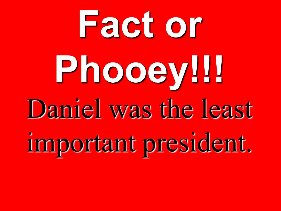 Daniel was the least important president.