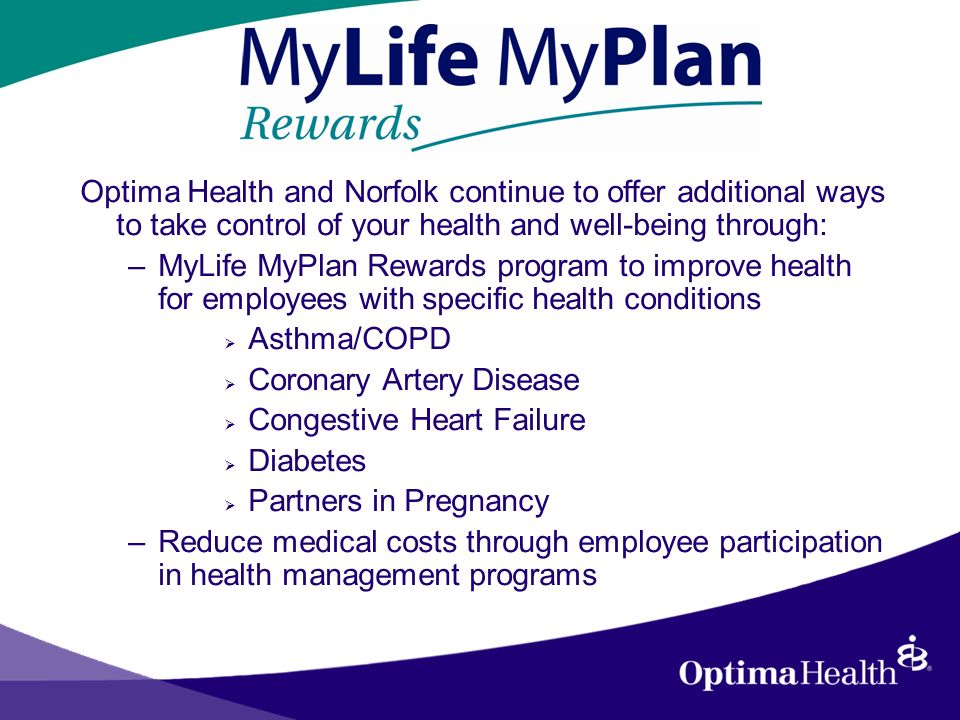 Optima Health and Norfolk continue to offer additional ways to take control of your health and well-being through: –MyLife MyPlan Rewards program to improve health for employees with specific health conditions Asthma/COPD Coronary Artery Disease Congestive Heart Failure Diabetes Partners in Pregnancy –Reduce medical costs through employee participation in health management programs