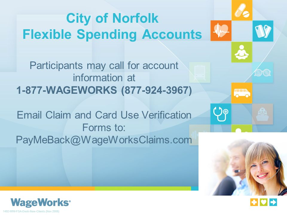 City of Norfolk Flexible Spending Accounts Participants may call for account information at 1-877-WAGEWORKS (877-924-3967) Email Claim and Card Use Verification Forms to: PayMeBack@WageWorksClaims.com 1492-WW-FSA-Deck-New-Clients (Nov 2008)
