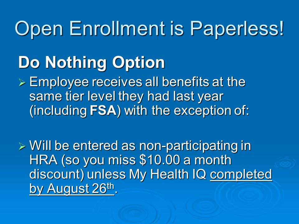 Open Enrollment is Paperless! Do Nothing Option Employee receives all benefits at the same tier level they had last year (including FSA) with the exce