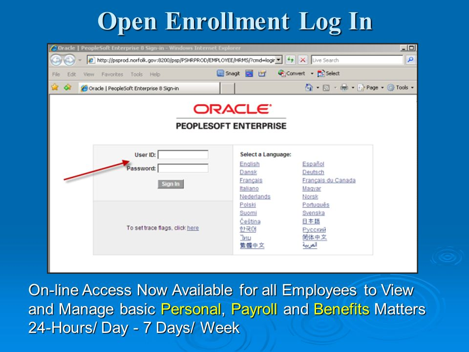 Open Enrollment Log In On-line Access Now Available for all Employees to View and Manage basic Personal, Payroll and Benefits Matters 24-Hours/ Day - 7 Days/ Week