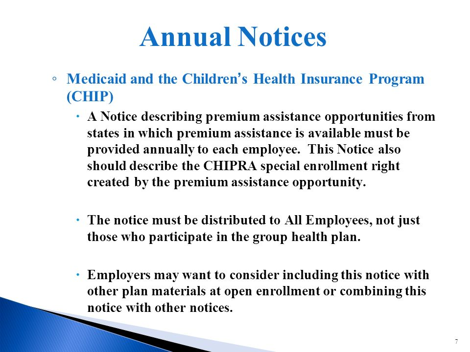 7 Medicaid and the Childrens Health Insurance Program (CHIP) A Notice describing premium assistance opportunities from states in which premium assistance is available must be provided annually to each employee.