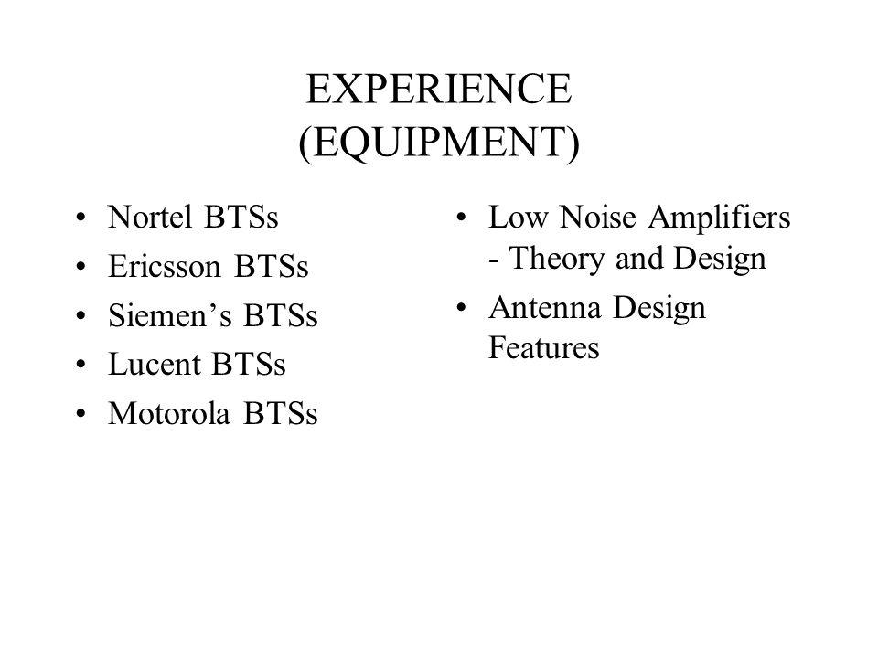 EXPERIENCE (EQUIPMENT) Nortel BTSs Ericsson BTSs Siemens BTSs Lucent BTSs Motorola BTSs Low Noise Amplifiers - Theory and Design Antenna Design Featur