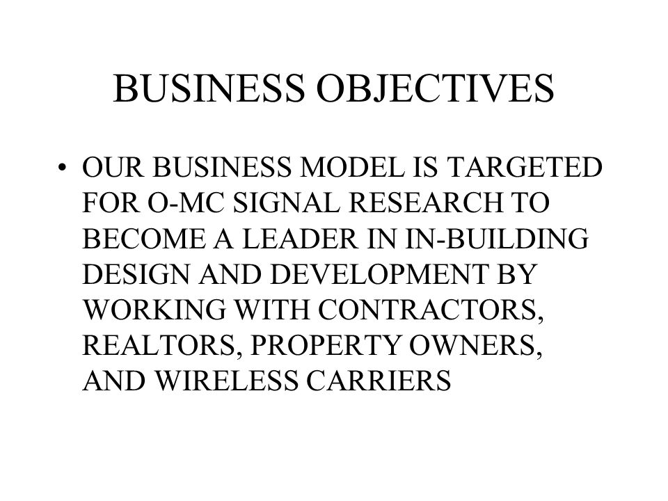 BUSINESS OBJECTIVES OUR BUSINESS MODEL IS TARGETED FOR O-MC SIGNAL RESEARCH TO BECOME A LEADER IN IN-BUILDING DESIGN AND DEVELOPMENT BY WORKING WITH C