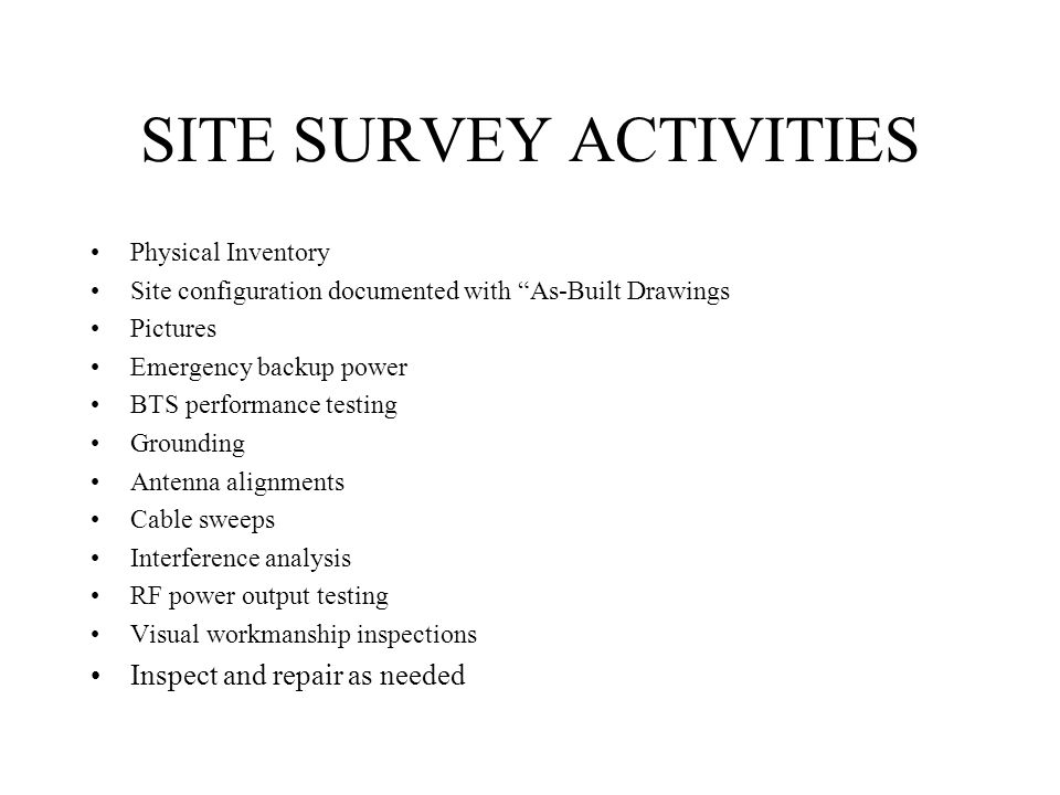 SITE SURVEY ACTIVITIES Physical Inventory Site configuration documented with As-Built Drawings Pictures Emergency backup power BTS performance testing
