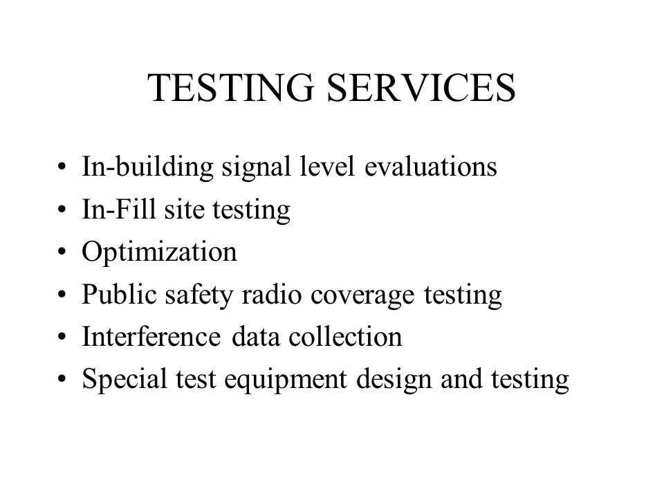 TESTING SERVICES In-building signal level evaluations In-Fill site testing Optimization Public safety radio coverage testing Interference data collect