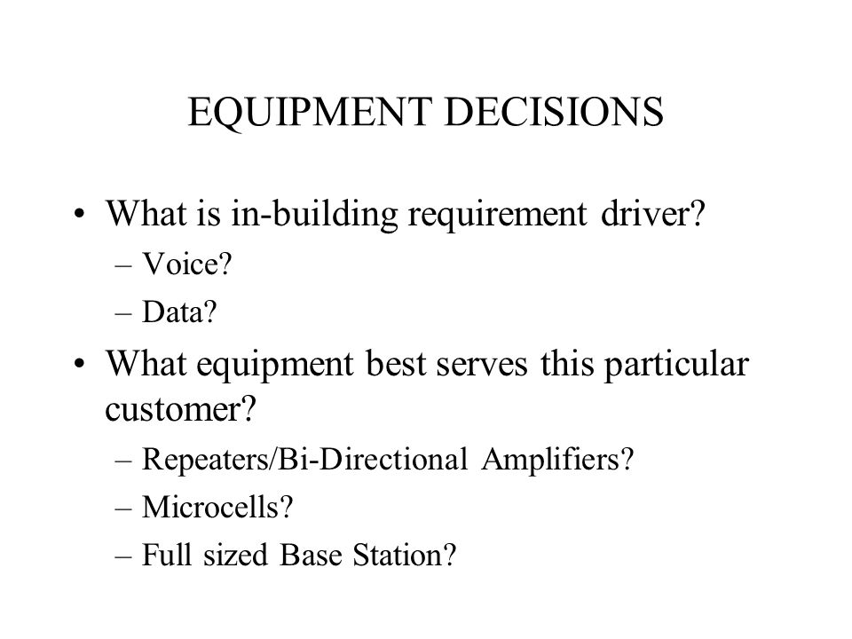 EQUIPMENT DECISIONS What is in-building requirement driver? –Voice? –Data? What equipment best serves this particular customer? –Repeaters/Bi-Directio