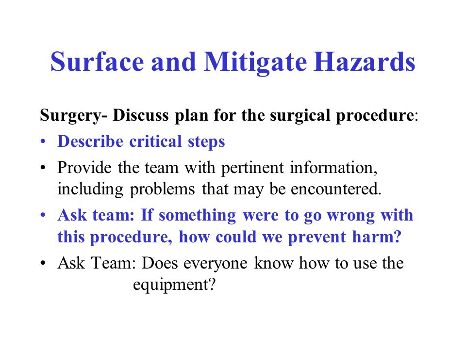Surface and Mitigate Hazards Surgery- Discuss plan for the surgical procedure: Describe critical steps Provide the team with pertinent information, including problems that may be encountered.