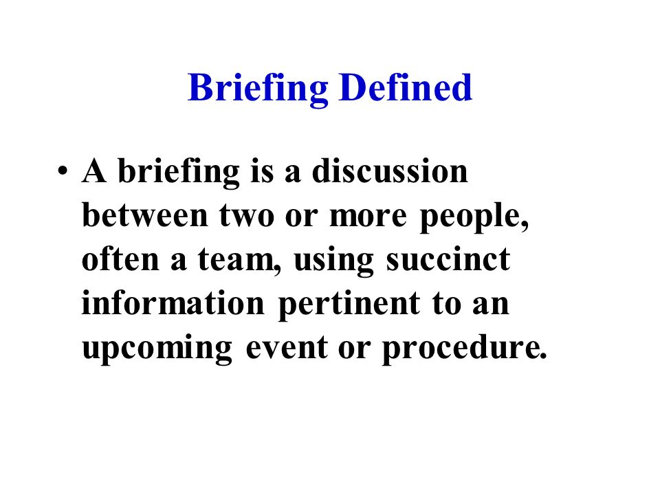 Briefing Defined A briefing is a discussion between two or more people, often a team, using succinct information pertinent to an upcoming event or procedure.