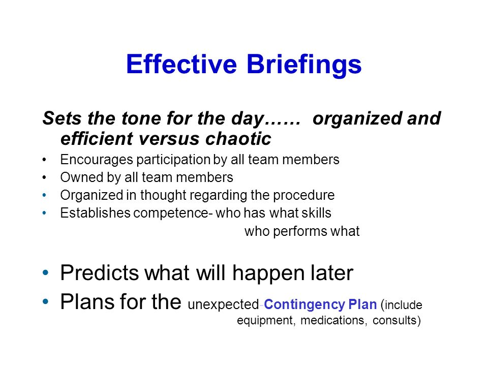 Effective Briefings Sets the tone for the day…… organized and efficient versus chaotic Encourages participation by all team members Owned by all team members Organized in thought regarding the procedure Establishes competence- who has what skills who performs what Predicts what will happen later Plans for the unexpected-Contingency Plan ( include equipment, medications, consults)