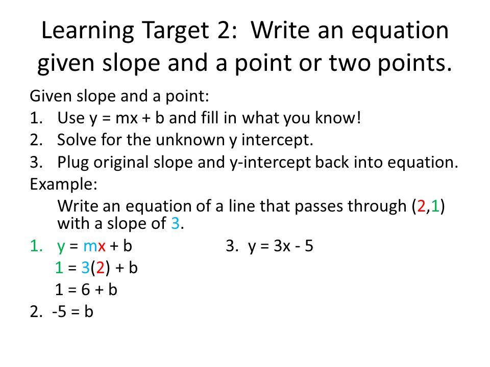 Learning Target 2: Write an equation given slope and a point or two points. Given slope and a point: 1.Use y = mx + b and fill in what you know! 2.Sol