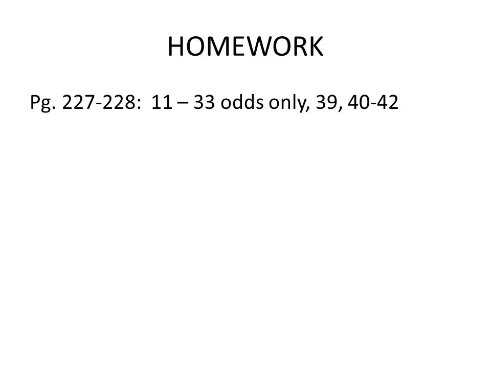HOMEWORK Pg. 227-228: 11 – 33 odds only, 39, 40-42
