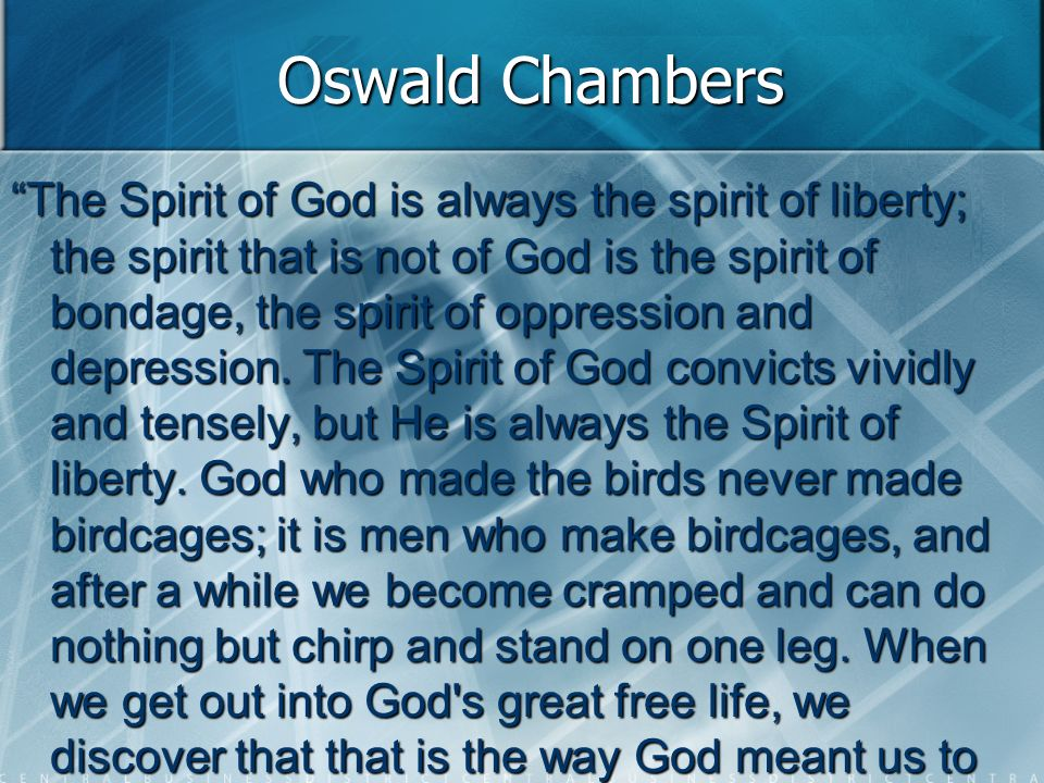 Oswald Chambers The Spirit of God is always the spirit of liberty; the spirit that is not of God is the spirit of bondage, the spirit of oppression and depression.