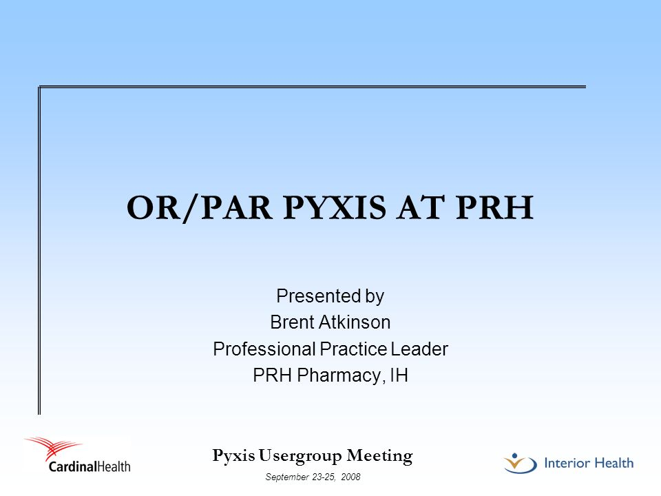 Pyxis Usergroup Meeting September 23-25, 2008 OR/PAR PYXIS AT PRH Presented by Brent Atkinson Professional Practice Leader PRH Pharmacy, IH