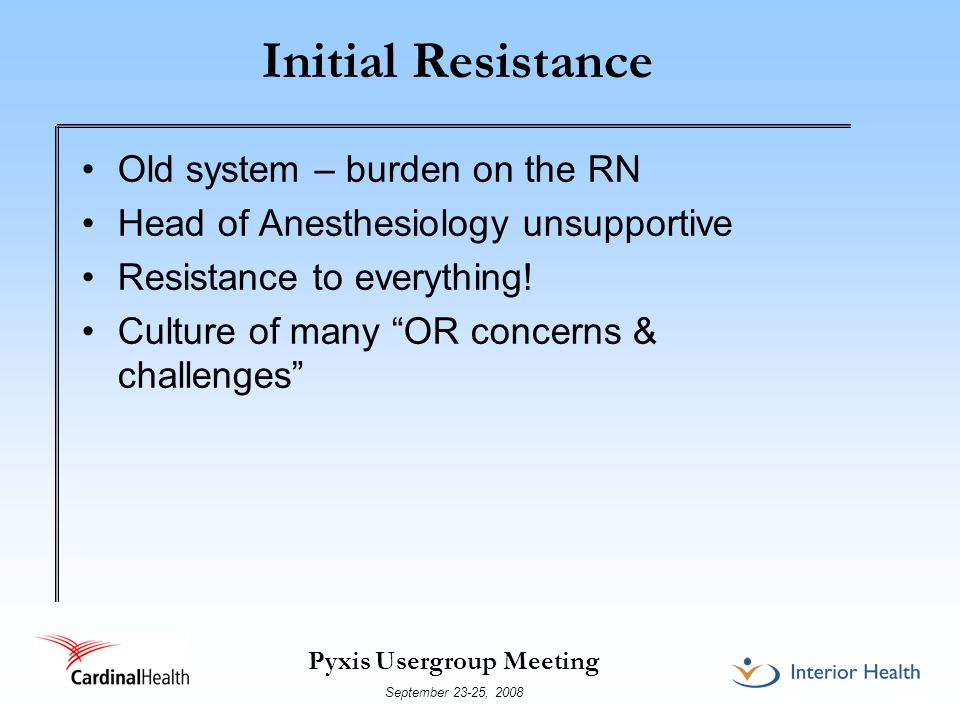 Pyxis Usergroup Meeting September 23-25, 2008 Initial Resistance Old system – burden on the RN Head of Anesthesiology unsupportive Resistance to everything.
