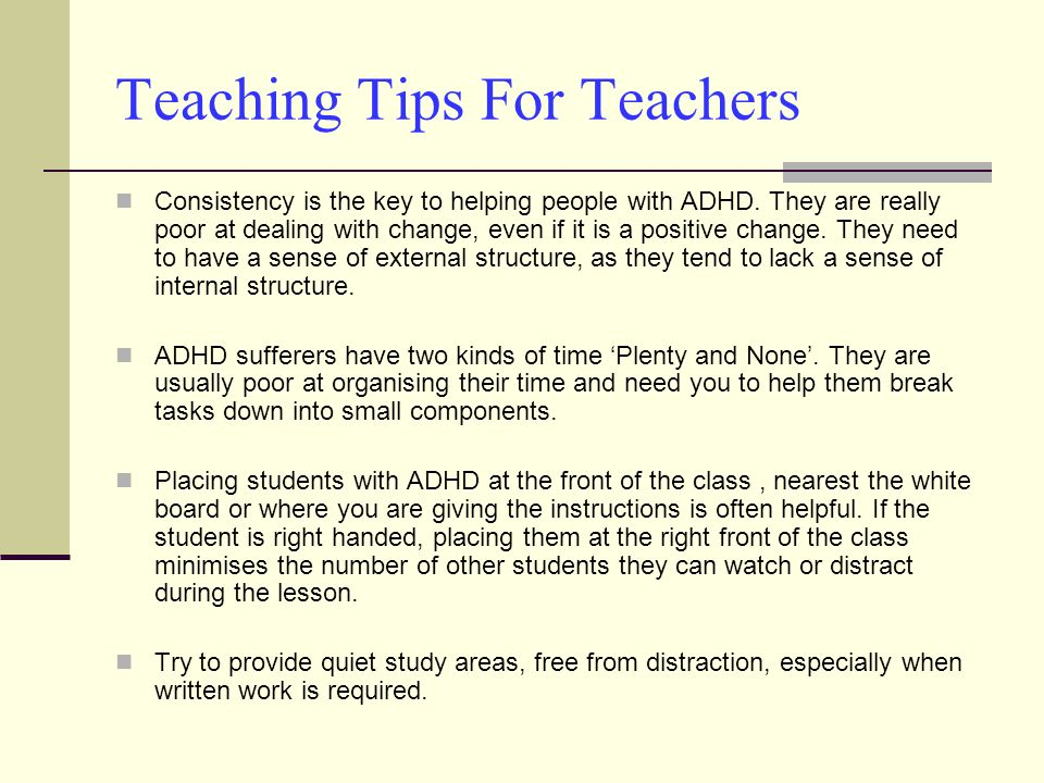 Teaching Tips For Teachers Consistency is the key to helping people with ADHD. They are really poor at dealing with change, even if it is a positive c