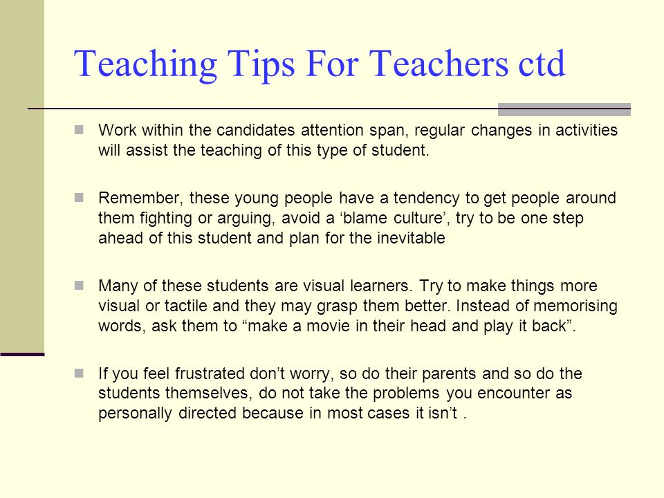 Teaching Tips For Teachers ctd Work within the candidates attention span, regular changes in activities will assist the teaching of this type of stude