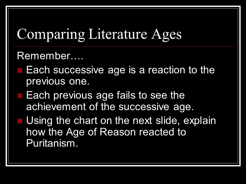 Comparing Literature Ages Remember…. Each successive age is a reaction to the previous one. Each previous age fails to see the achievement of the succ