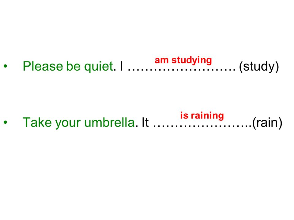 Please be quiet. I ……………………. (study) Take your umbrella. It …………………..(rain) am studying is raining