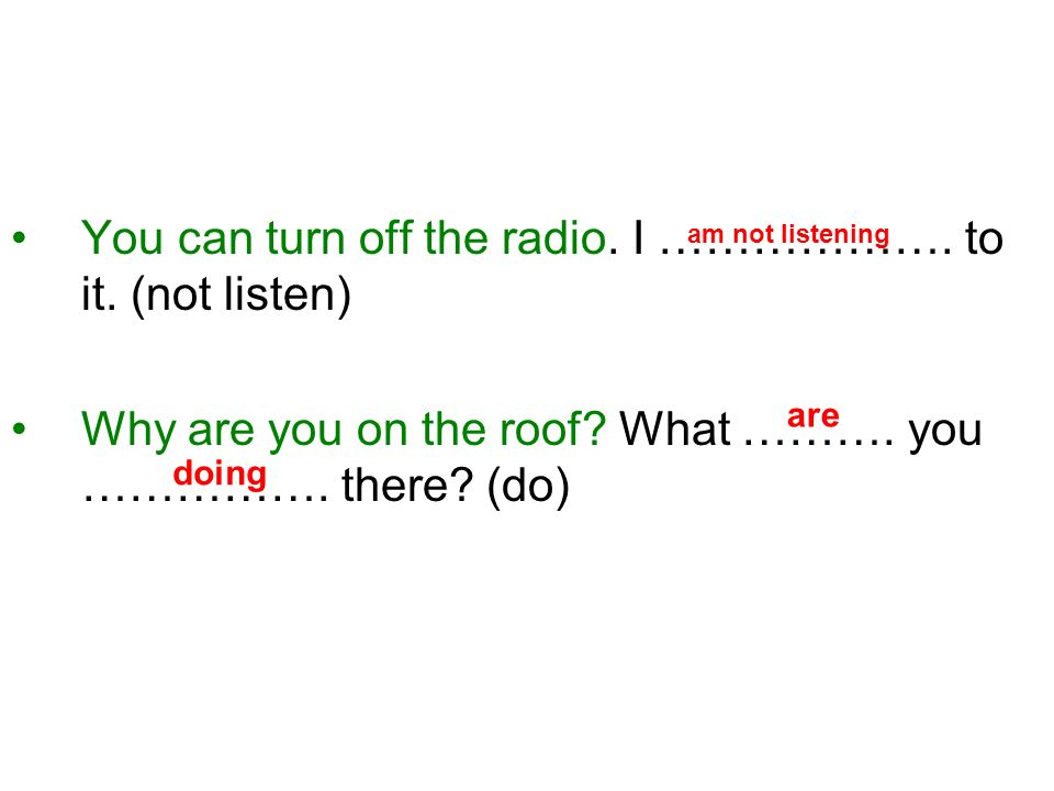 You can turn off the radio. I ………………. to it. (not listen) Why are you on the roof.